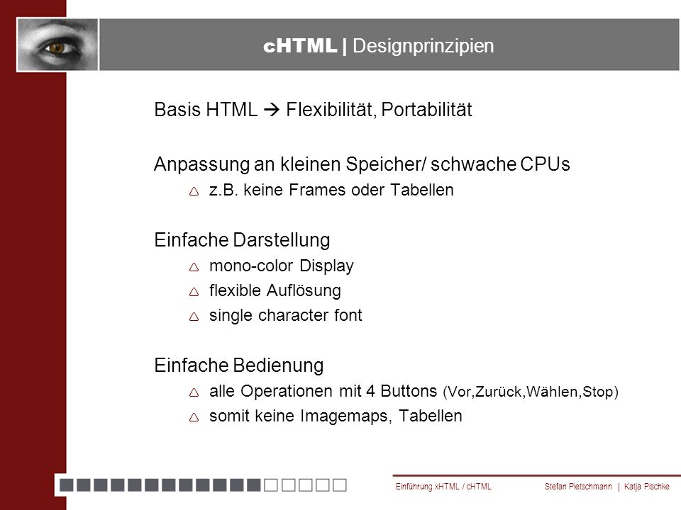 Einführung xHTML / cHTML Stefan Pietschmann | Katja Pischke cHTML | Designprinzipien Basis HTML  Flexibilität, Portabilität Anpassung an kleinen Speicher/ schwache CPUs  z.B.