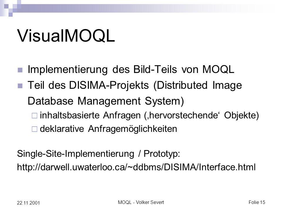MOQL - Volker SevertFolie 15 22.11.2001 VisualMOQL Implementierung des Bild-Teils von MOQL Teil des DISIMA-Projekts (Distributed Image Database Management System)  inhaltsbasierte Anfragen ('hervorstechende' Objekte)  deklarative Anfragemöglichkeiten Single-Site-Implementierung / Prototyp: http://darwell.uwaterloo.ca/~ddbms/DISIMA/Interface.html