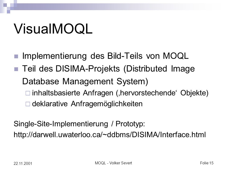 MOQL - Volker SevertFolie 15 22.11.2001 VisualMOQL Implementierung des Bild-Teils von MOQL Teil des DISIMA-Projekts (Distributed Image Database Manage