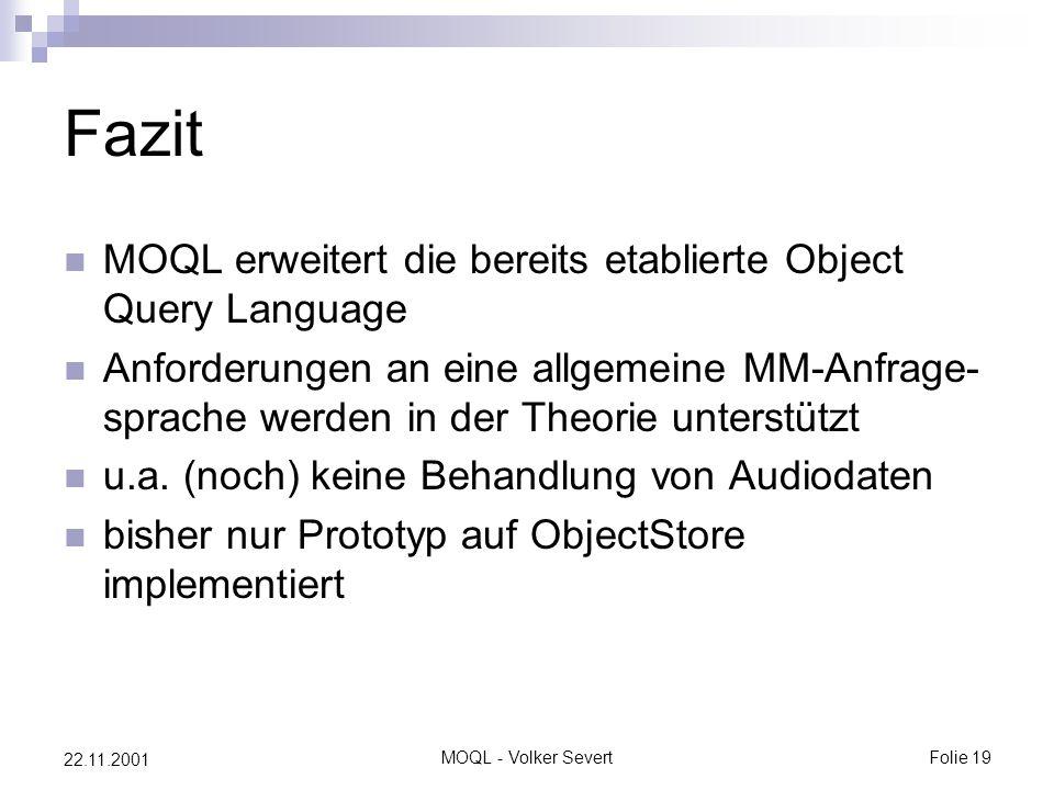 MOQL - Volker SevertFolie 19 22.11.2001 Fazit MOQL erweitert die bereits etablierte Object Query Language Anforderungen an eine allgemeine MM-Anfrage- sprache werden in der Theorie unterstützt u.a.
