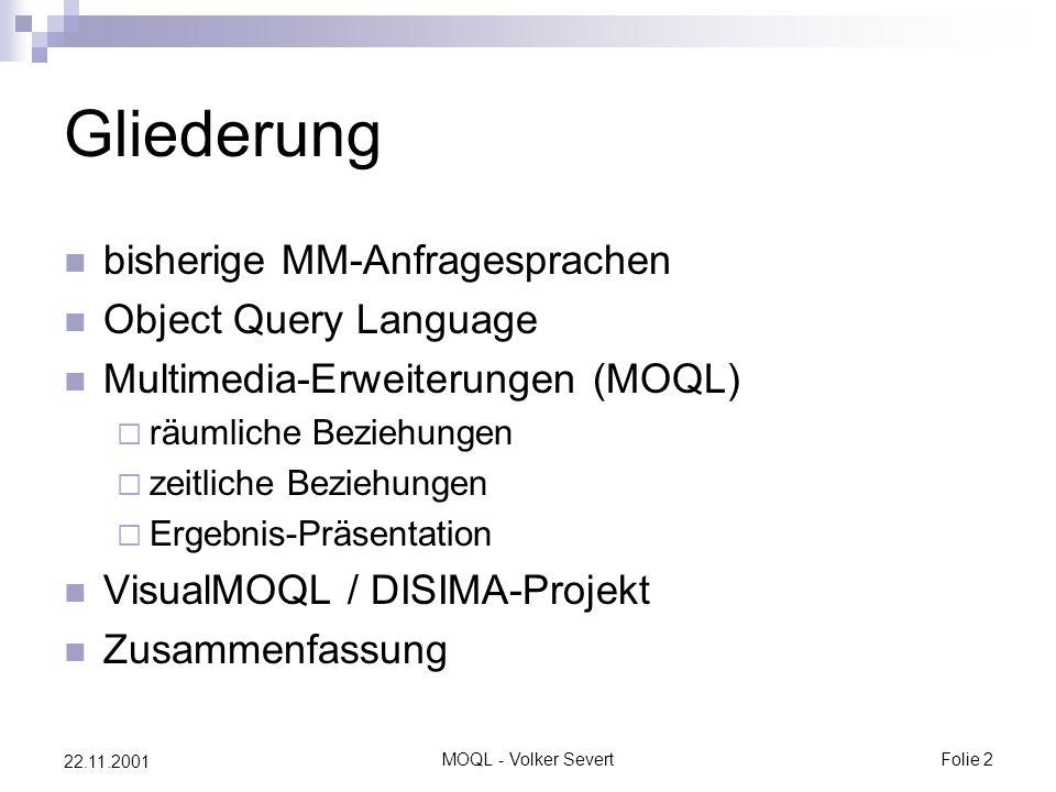 MOQL - Volker SevertFolie 2 22.11.2001 Gliederung bisherige MM-Anfragesprachen Object Query Language Multimedia-Erweiterungen (MOQL)  räumliche Beziehungen  zeitliche Beziehungen  Ergebnis-Präsentation VisualMOQL / DISIMA-Projekt Zusammenfassung