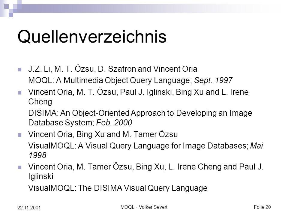 MOQL - Volker SevertFolie 20 22.11.2001 Quellenverzeichnis J.Z. Li, M. T. Özsu, D. Szafron and Vincent Oria MOQL: A Multimedia Object Query Language;