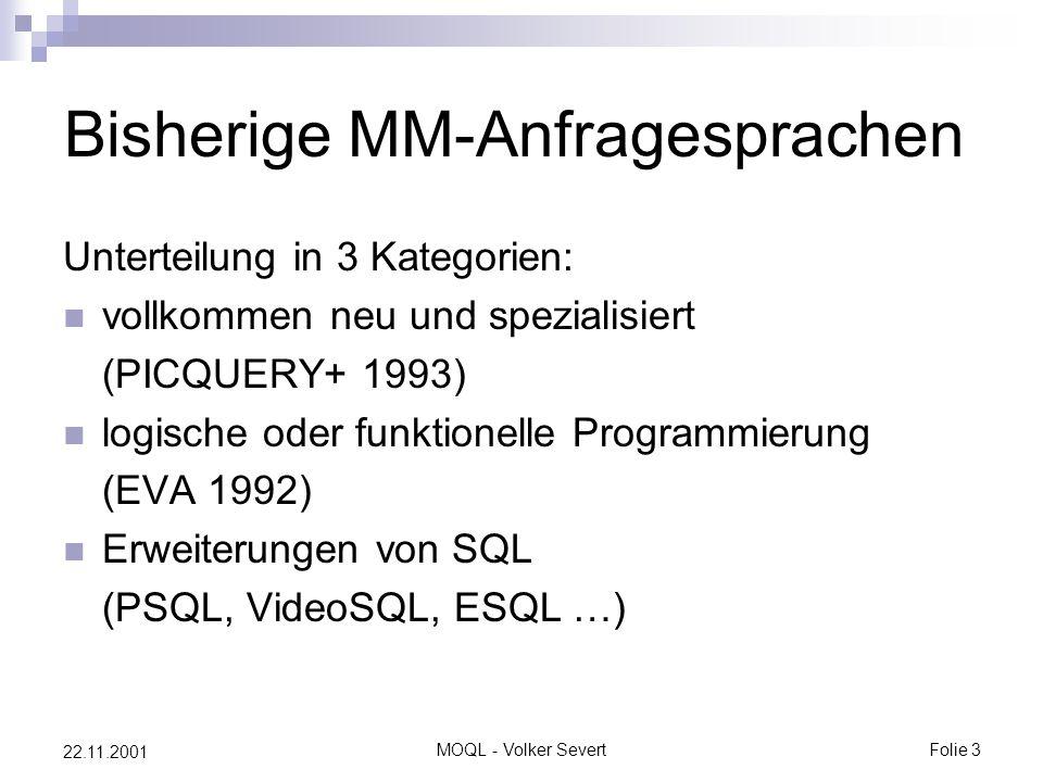 MOQL - Volker SevertFolie 3 22.11.2001 Bisherige MM-Anfragesprachen Unterteilung in 3 Kategorien: vollkommen neu und spezialisiert (PICQUERY+ 1993) logische oder funktionelle Programmierung (EVA 1992) Erweiterungen von SQL (PSQL, VideoSQL, ESQL …)