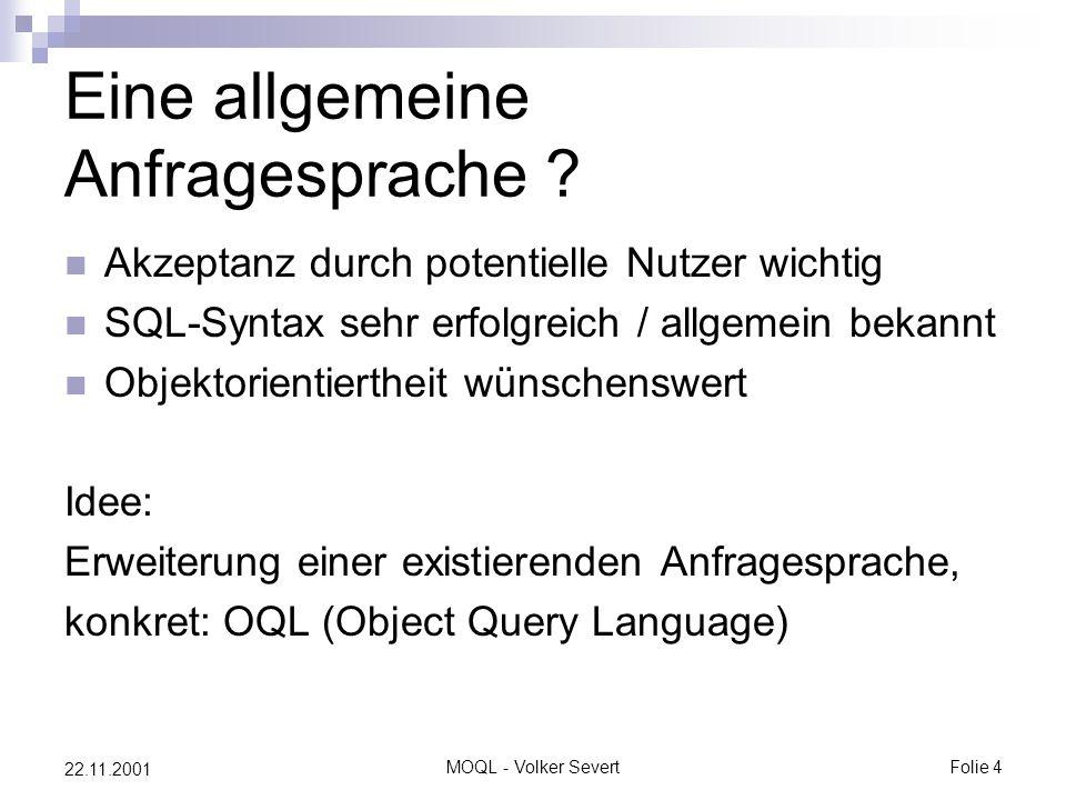 MOQL - Volker SevertFolie 4 22.11.2001 Eine allgemeine Anfragesprache ? Akzeptanz durch potentielle Nutzer wichtig SQL-Syntax sehr erfolgreich / allge