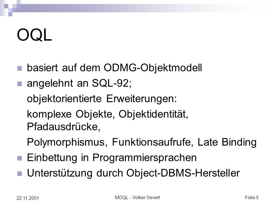 MOQL - Volker SevertFolie 5 22.11.2001 OQL basiert auf dem ODMG-Objektmodell angelehnt an SQL-92; objektorientierte Erweiterungen: komplexe Objekte, Objektidentität, Pfadausdrücke, Polymorphismus, Funktionsaufrufe, Late Binding Einbettung in Programmiersprachen Unterstützung durch Object-DBMS-Hersteller