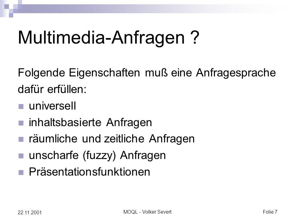 MOQL - Volker SevertFolie 7 22.11.2001 Multimedia-Anfragen ? Folgende Eigenschaften muß eine Anfragesprache dafür erfüllen: universell inhaltsbasierte