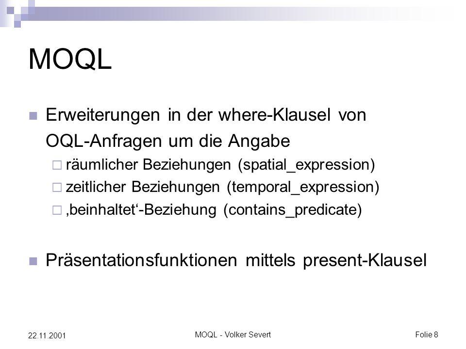 MOQL - Volker SevertFolie 8 22.11.2001 MOQL Erweiterungen in der where-Klausel von OQL-Anfragen um die Angabe  räumlicher Beziehungen (spatial_expression)  zeitlicher Beziehungen (temporal_expression)  'beinhaltet'-Beziehung (contains_predicate) Präsentationsfunktionen mittels present-Klausel
