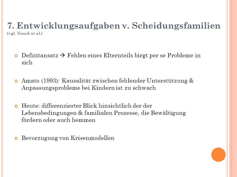 7. Entwicklungsaufgaben v. Scheidungsfamilien (vgl. Noack et al.) Defizitansatz  Fehlen eines Elternteils birgt per se Probleme in sich Amato (1993):