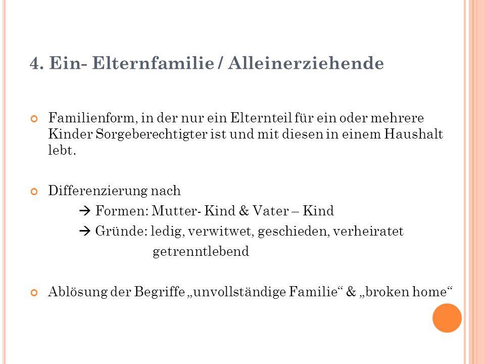 4. Ein- Elternfamilie / Alleinerziehende Familienform, in der nur ein Elternteil für ein oder mehrere Kinder Sorgeberechtigter ist und mit diesen in e
