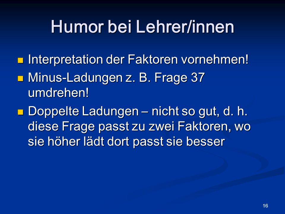 16 Humor bei Lehrer/innen Interpretation der Faktoren vornehmen! Interpretation der Faktoren vornehmen! Minus-Ladungen z. B. Frage 37 umdrehen! Minus-