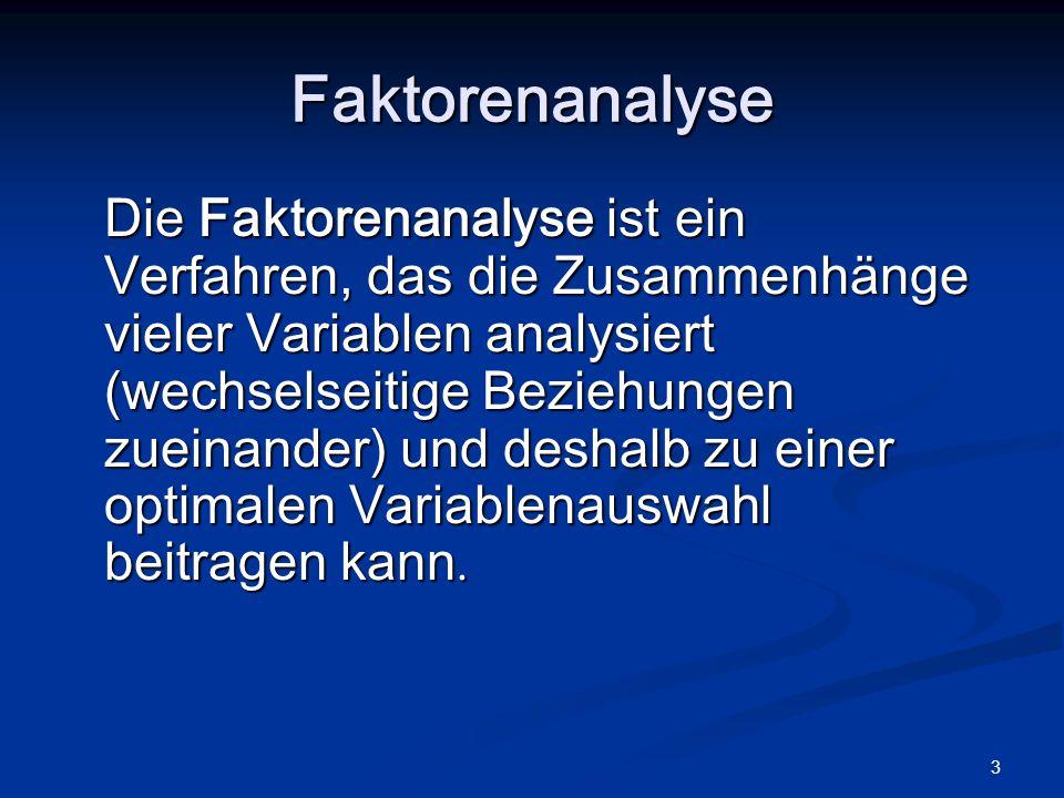 3 Die Faktorenanalyse ist ein Verfahren, das die Zusammenhänge vieler Variablen analysiert (wechselseitige Beziehungen zueinander) und deshalb zu eine