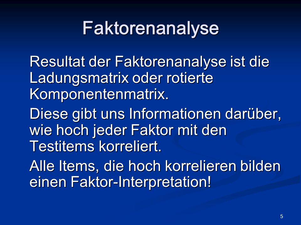 5 Resultat der Faktorenanalyse ist die Ladungsmatrix oder rotierte Komponentenmatrix. Diese gibt uns Informationen darüber, wie hoch jeder Faktor mit