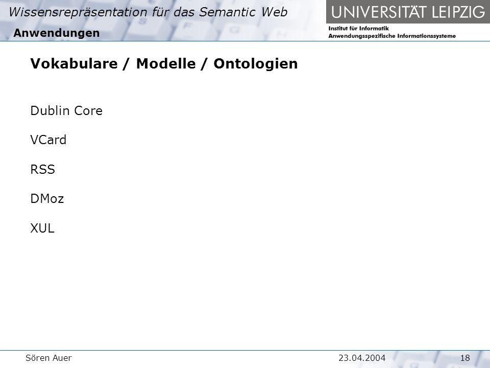 Wissensrepräsentation für das Semantic Web 1823.04.2004Sören Auer Anwendungen Vokabulare / Modelle / Ontologien Dublin Core VCard RSS DMoz XUL