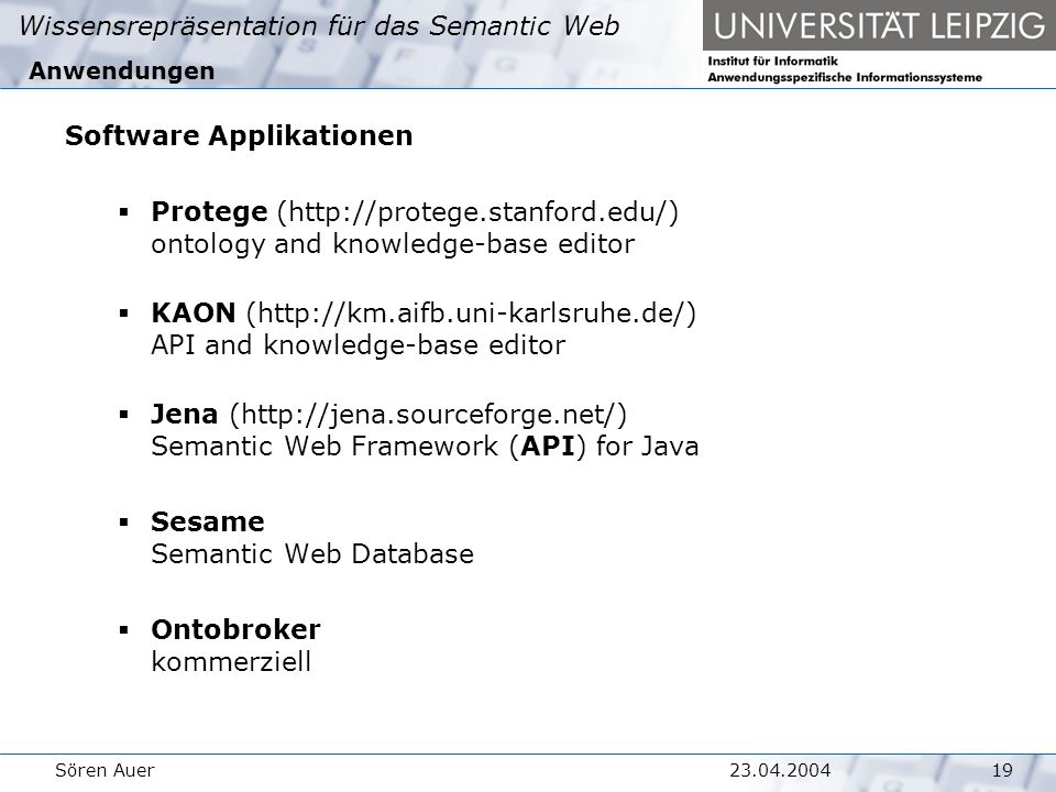 Wissensrepräsentation für das Semantic Web 1923.04.2004Sören Auer Anwendungen Software Applikationen  Protege (http://protege.stanford.edu/) ontology and knowledge-base editor  KAON (http://km.aifb.uni-karlsruhe.de/) API and knowledge-base editor  Jena (http://jena.sourceforge.net/) Semantic Web Framework (API) for Java  Sesame Semantic Web Database  Ontobroker kommerziell