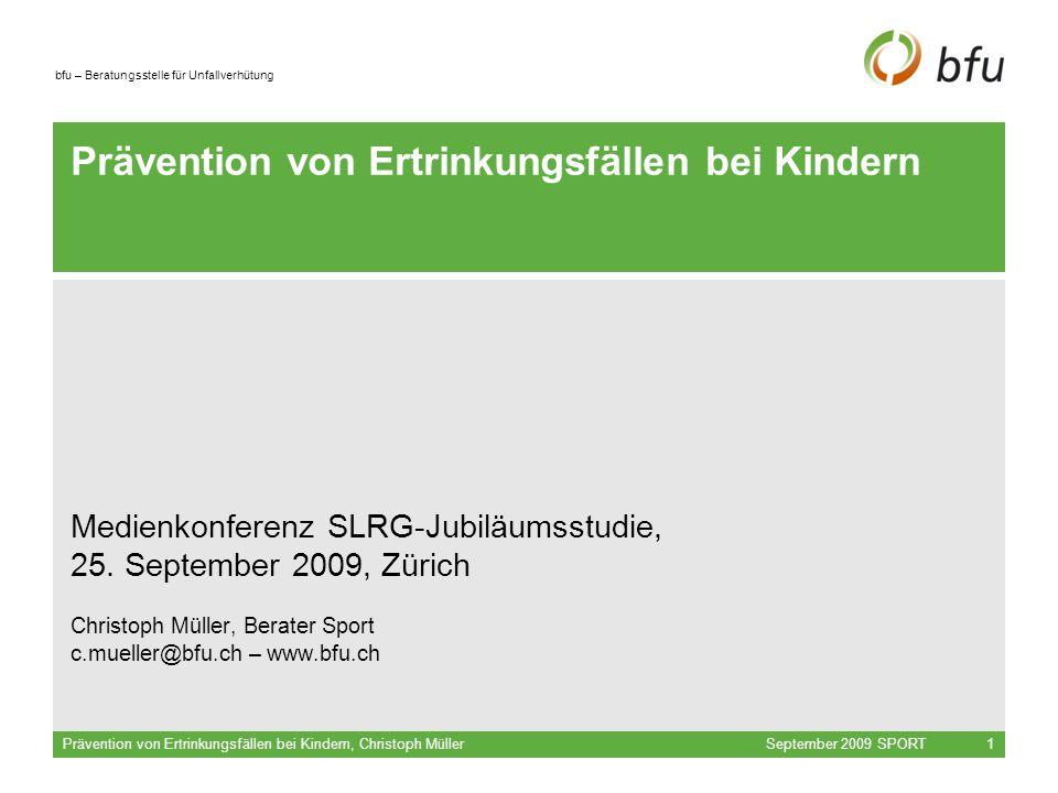 bfu – Beratungsstelle für Unfallverhütung September 2009 SPORTPrävention von Ertrinkungsfällen bei Kindern, Christoph Müller1 Prävention von Ertrinkungsfällen bei Kindern Medienkonferenz SLRG-Jubiläumsstudie, 25.
