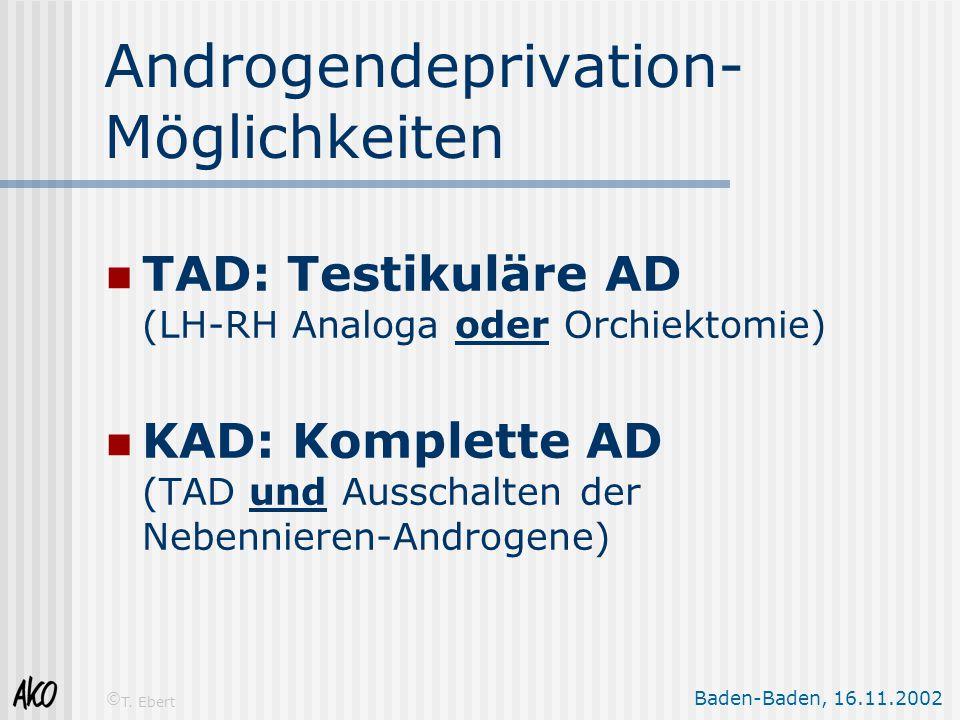 Baden-Baden, 16.11.2002 © T. Ebert Androgendeprivation- Möglichkeiten TAD: Testikuläre AD (LH-RH Analoga oder Orchiektomie) KAD: Komplette AD (TAD und