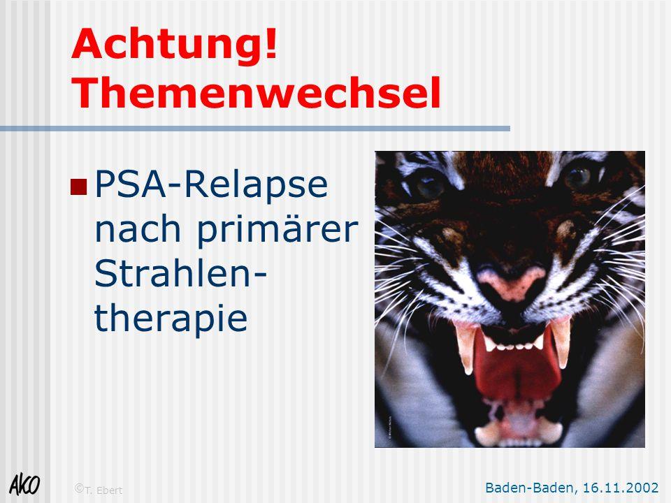 Baden-Baden, 16.11.2002 © T. Ebert Achtung! Themenwechsel PSA-Relapse nach primärer Strahlen- therapie