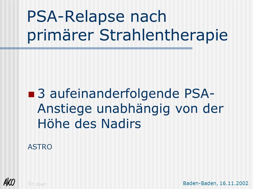Baden-Baden, 16.11.2002 © T. Ebert PSA-Relapse nach primärer Strahlentherapie 3 aufeinanderfolgende PSA- Anstiege unabhängig von der Höhe des Nadirs A
