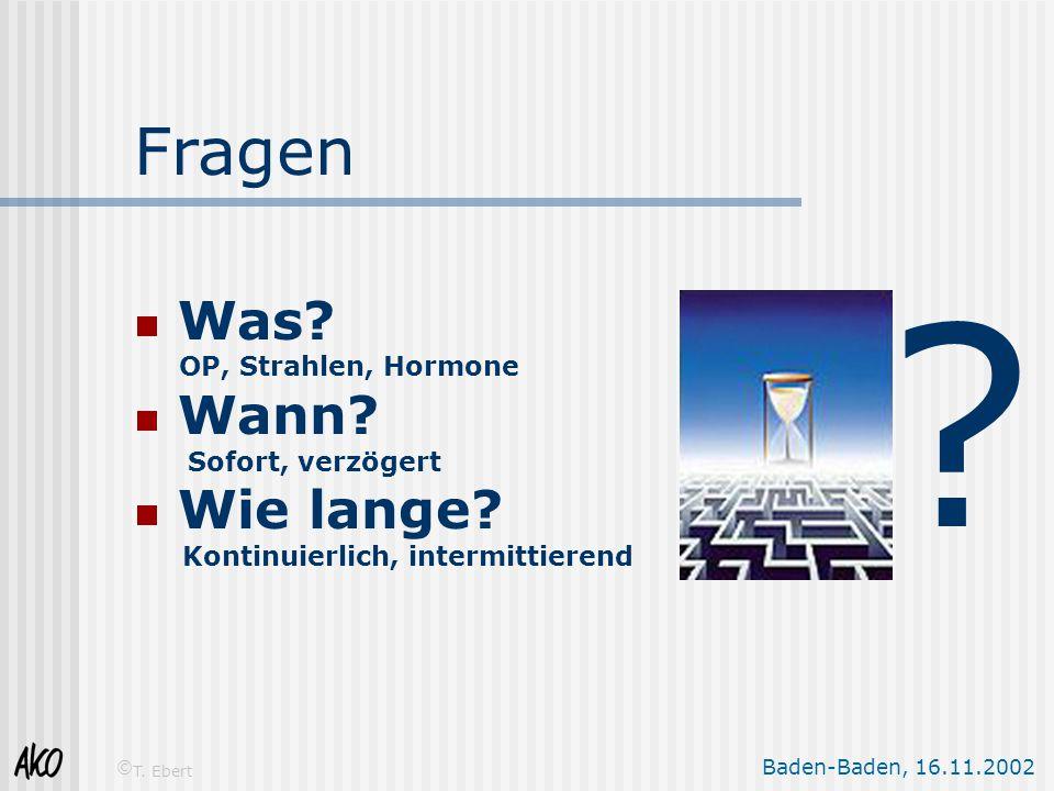 Baden-Baden, 16.11.2002 © T. Ebert Fragen  Was? OP, Strahlen, Hormone  Wann? Sofort, verzögert  Wie lange? Kontinuierlich, intermittierend ?