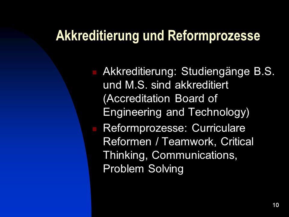 10 Akkreditierung und Reformprozesse Akkreditierung: Studiengänge B.S. und M.S. sind akkreditiert (Accreditation Board of Engineering and Technology)