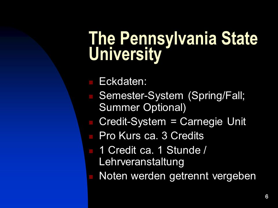 6 The Pennsylvania State University Eckdaten: Semester-System (Spring/Fall; Summer Optional) Credit-System = Carnegie Unit Pro Kurs ca.
