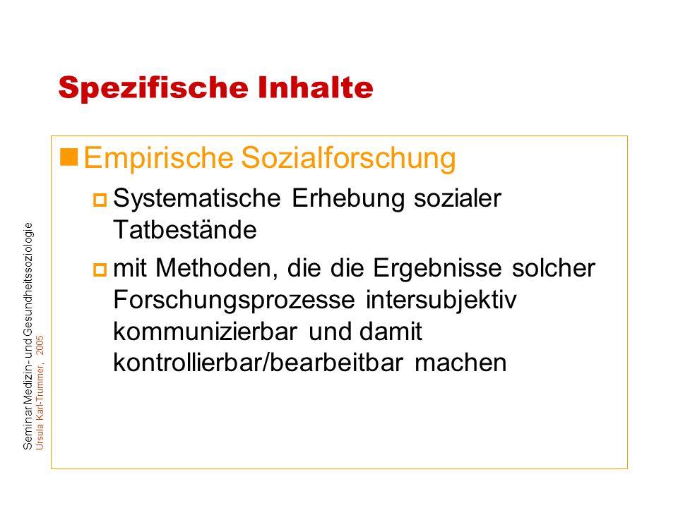Seminar Medizin- und Gesundheitssoziologie Ursula Karl-Trummer, 2005 Spezifische Inhalte Empirische Sozialforschung  Systematische Erhebung sozialer