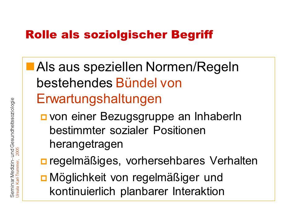 Seminar Medizin- und Gesundheitssoziologie Ursula Karl-Trummer, 2005 Rolle als soziolgischer Begriff Als aus speziellen Normen/Regeln bestehendes Bünd