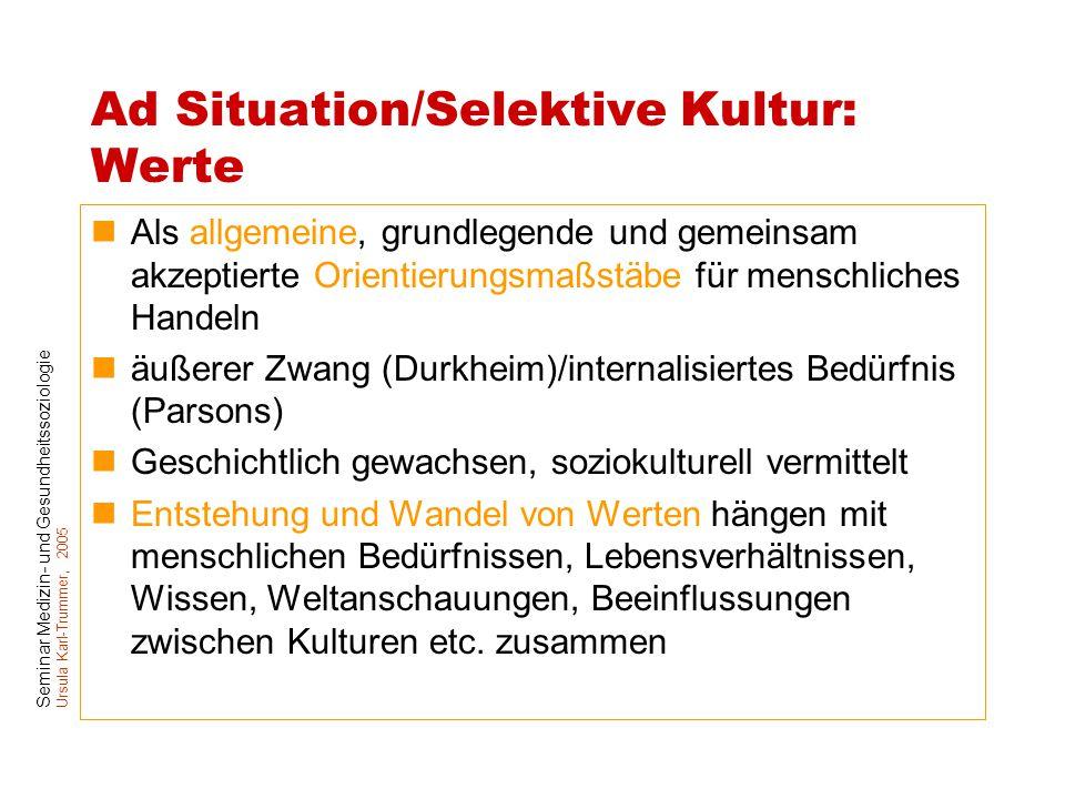 Seminar Medizin- und Gesundheitssoziologie Ursula Karl-Trummer, 2005 Ad Situation/Selektive Kultur: Werte Als allgemeine, grundlegende und gemeinsam a