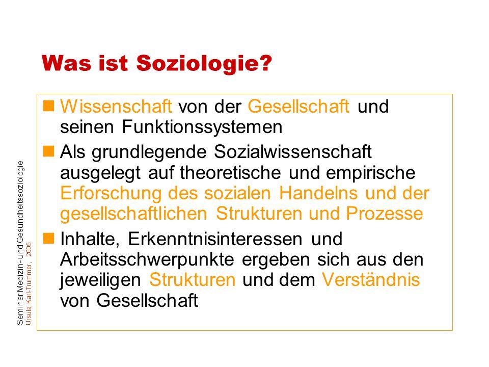 Seminar Medizin- und Gesundheitssoziologie Ursula Karl-Trummer, 2005 Was ist Soziologie? Wissenschaft von der Gesellschaft und seinen Funktionssysteme