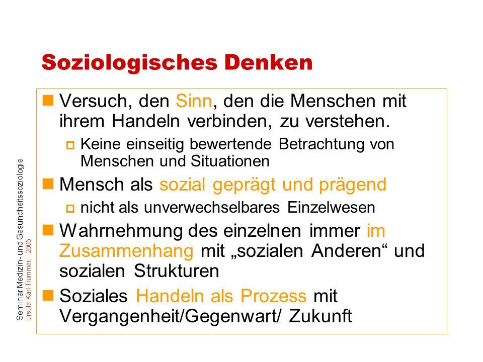 Seminar Medizin- und Gesundheitssoziologie Ursula Karl-Trummer, 2005 Soziologisches Denken Versuch, den Sinn, den die Menschen mit ihrem Handeln verbi