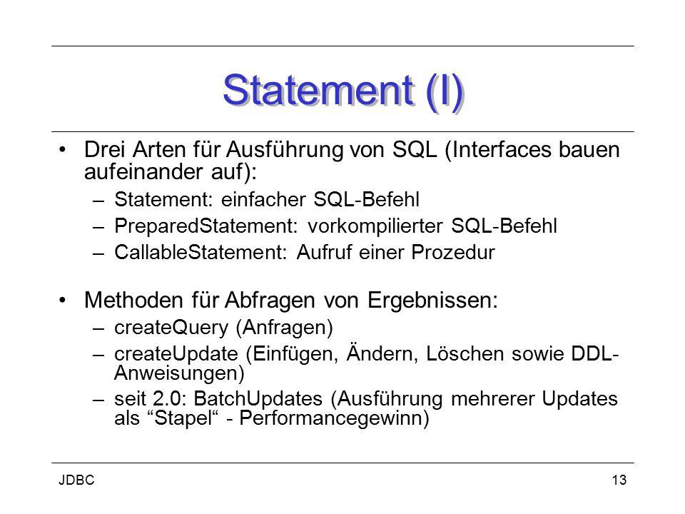 JDBC14 Statement (II) Methoden für Ausführen von Statements: –executeQuery (Anfragen) –executeUpdate (Änderungsoperation + DDL-Befehle) –execute (mehr als ein ResultSet oder update count zurückgegeben) Escape Syntax ermöglicht mehr DB-Unabhängigkeit Connections, Statements, ResultSets immer explizit schliessen, um Ressourcen so früh wie möglich frei zu geben