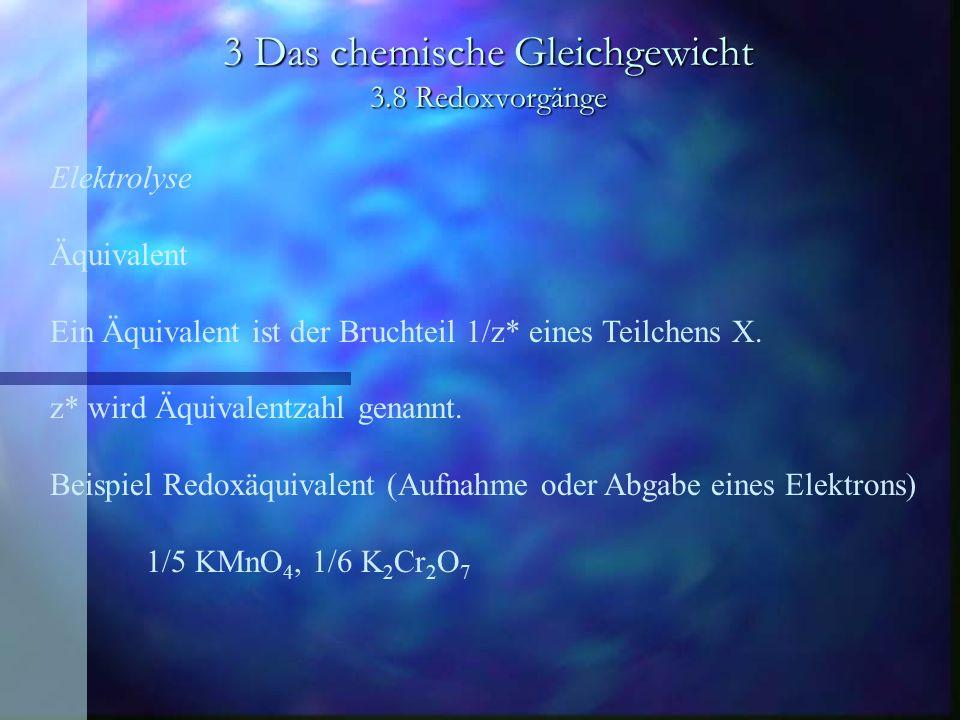 3 Das chemische Gleichgewicht 3.8 Redoxvorgänge Elektrolyse Äquivalent Ein Äquivalent ist der Bruchteil 1/z* eines Teilchens X. z* wird Äquivalentzahl