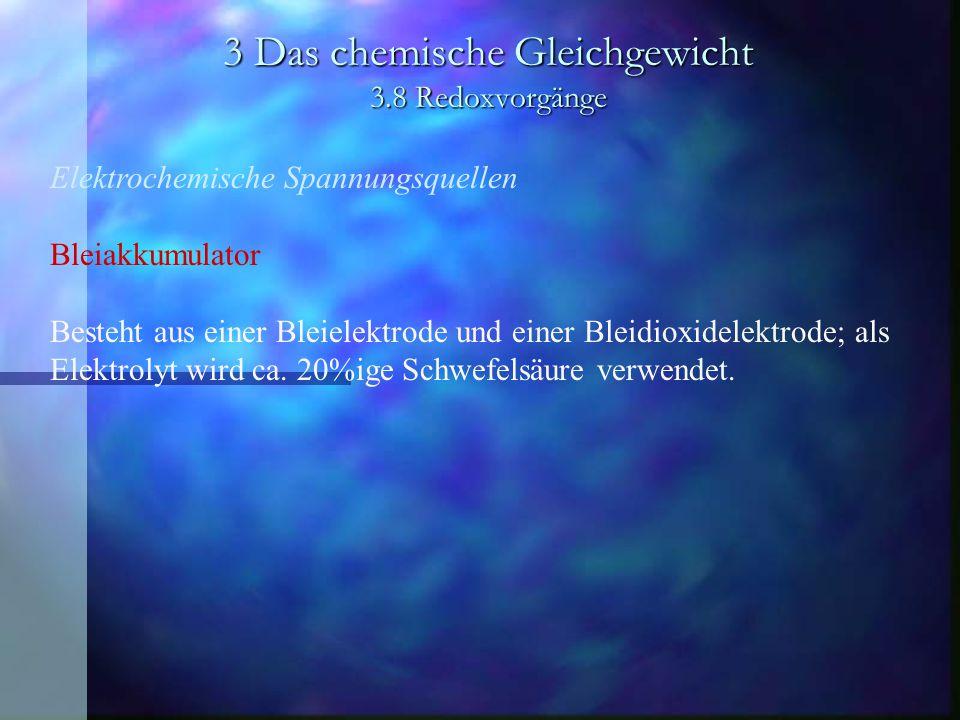3 Das chemische Gleichgewicht 3.8 Redoxvorgänge Elektrochemische Spannungsquellen Bleiakkumulator Besteht aus einer Bleielektrode und einer Bleidioxid