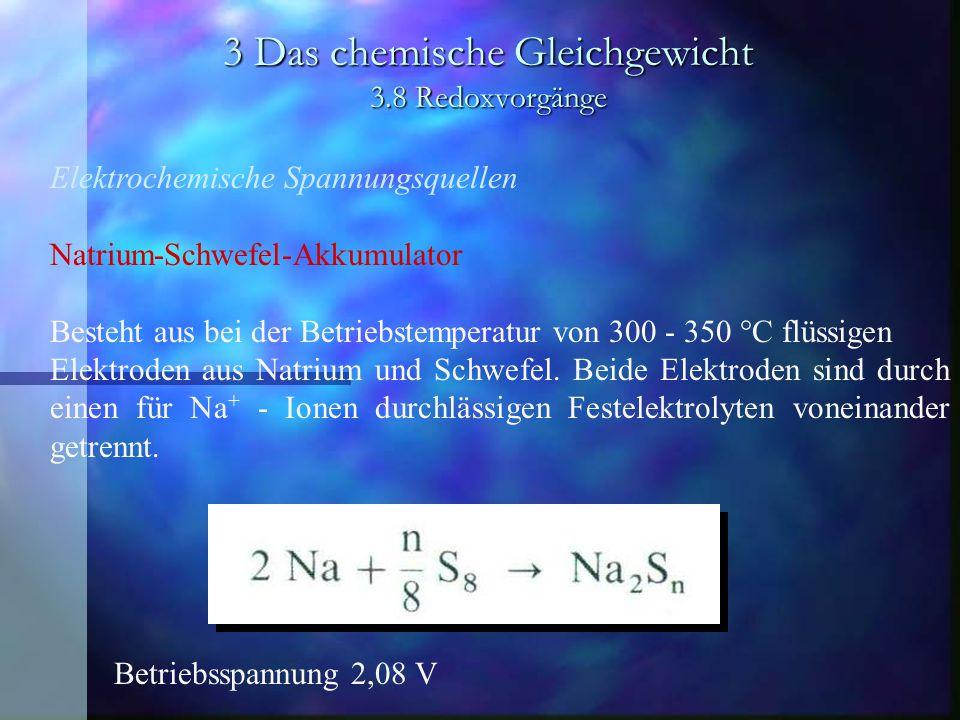 3 Das chemische Gleichgewicht 3.8 Redoxvorgänge Elektrochemische Spannungsquellen Natrium-Schwefel-Akkumulator Besteht aus bei der Betriebstemperatur