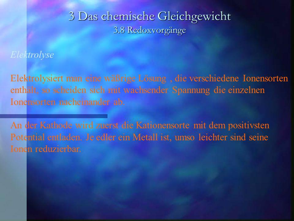 3 Das chemische Gleichgewicht 3.8 Redoxvorgänge Elektrolyse Elektrolysiert man eine wäßrige Lösung, die verschiedene Ionensorten enthält, so scheiden sich mit wachsender Spannung die einzelnen Ionensorten nacheinander ab.