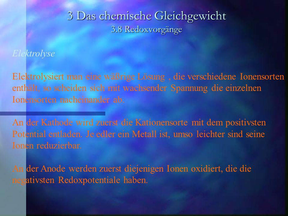 3 Das chemische Gleichgewicht 3.8 Redoxvorgänge Elektrolyse Elektrolysiert man eine wäßrige Lösung, die verschiedene Ionensorten enthält, so scheiden