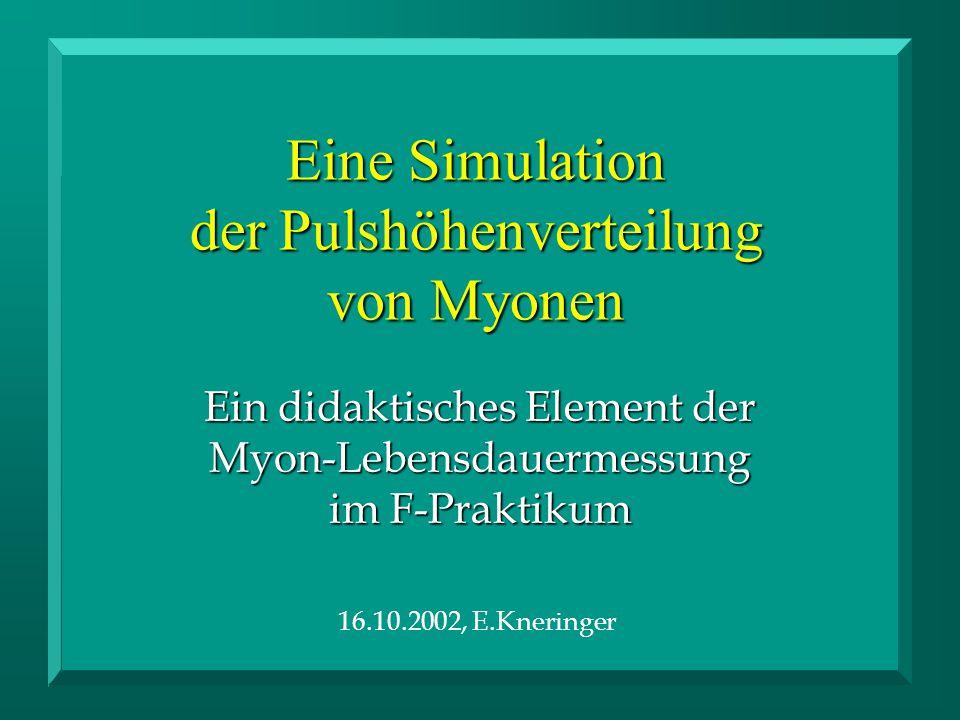 Eine Simulation der Pulshöhenverteilung von Myonen Ein didaktisches Element der Myon-Lebensdauermessung im F-Praktikum 16.10.2002, E.Kneringer