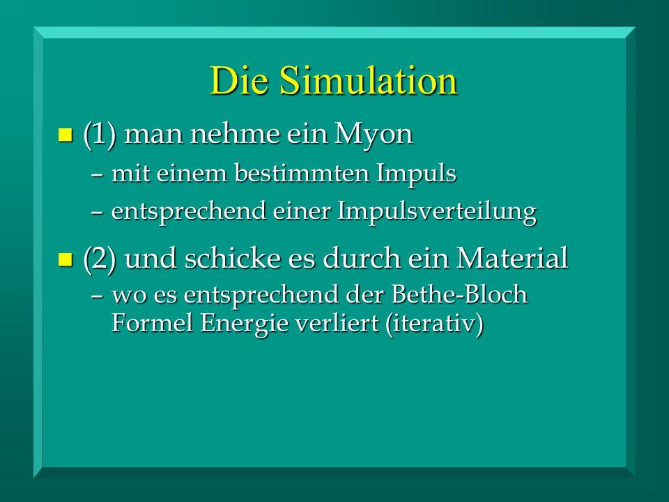 n (1) man nehme ein Myon –mit einem bestimmten Impuls –entsprechend einer Impulsverteilung n (2) und schicke es durch ein Material –wo es entsprechend der Bethe-Bloch Formel Energie verliert (iterativ) Die Simulation