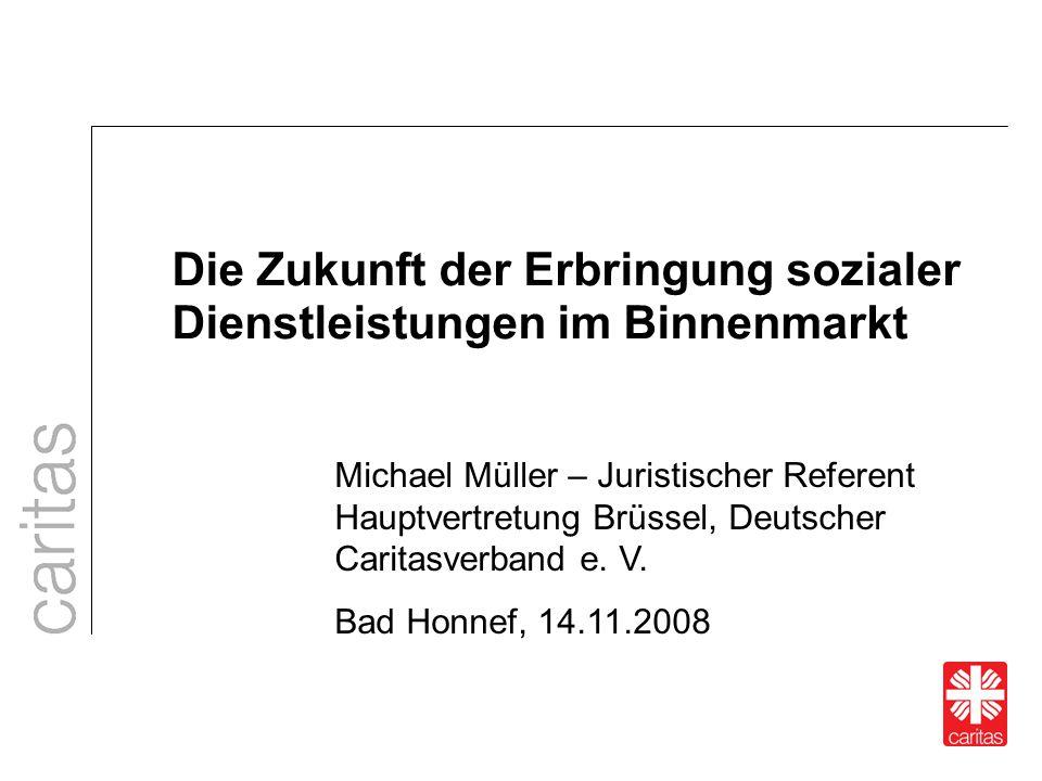 Die Zukunft der Erbringung sozialer Dienstleistungen im Binnenmarkt Michael Müller – Juristischer Referent Hauptvertretung Brüssel, Deutscher Caritasv