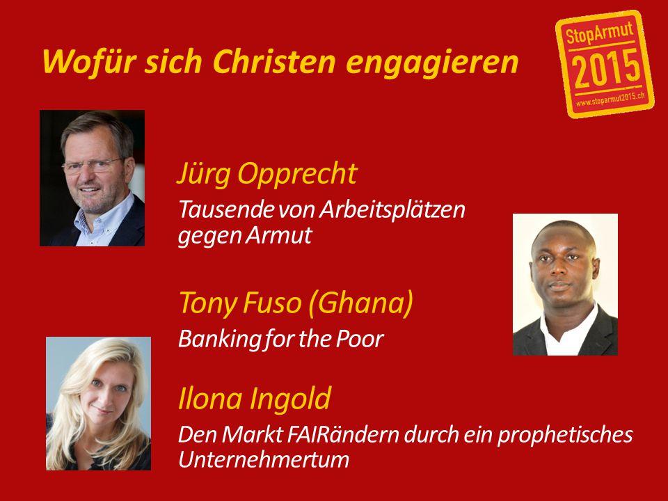 Wofür sich Christen engagieren Jürg Opprecht Tausende von Arbeitsplätzen gegen Armut Tony Fuso (Ghana) Banking for the Poor Ilona Ingold Den Markt FAIRändern durch ein prophetisches Unternehmertum
