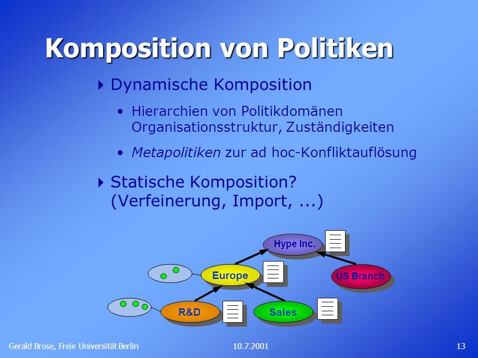 Gerald Brose, Freie Universität Berlin 1310.7.2001 Komposition von Politiken  Dynamische Komposition Hierarchien von Politikdomänen Organisationsstruktur, Zuständigkeiten Metapolitiken zur ad hoc-Konfliktauflösung  Statische Komposition.
