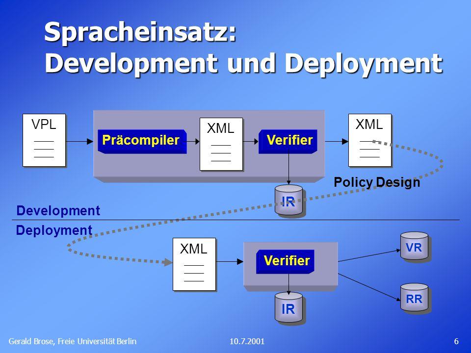 Gerald Brose, Freie Universität Berlin 610.7.2001 Spracheinsatz: Development und Deployment Development VPL XML PräcompilerVerifier VR RR IR Deployment XML IR Verifier Policy Design