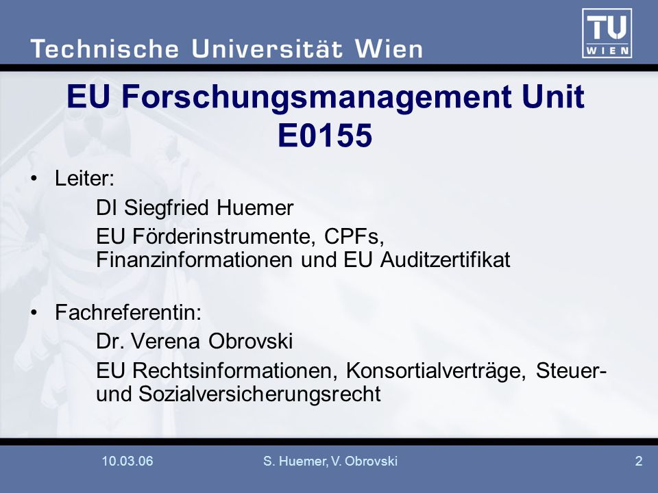 10.03.06S. Huemer, V. Obrovski2 EU Forschungsmanagement Unit E0155 Leiter: DI Siegfried Huemer EU Förderinstrumente, CPFs, Finanzinformationen und EU