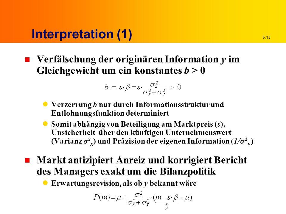 6.13 Interpretation (1) n Verfälschung der originären Information y im Gleichgewicht um ein konstantes b > 0 Verzerrung b nur durch Informationsstruktur und Entlohnungsfunktion determiniert Somit abhängig von Beteiligung am Marktpreis (s), Unsicherheit über den künftigen Unternehmenswert (Varianz σ 2 x ) und Präzision der eigenen Information (1/σ 2  ) n Markt antizipiert Anreiz und korrigiert Bericht des Managers exakt um die Bilanzpolitik Erwartungsrevision, als ob y bekannt wäre