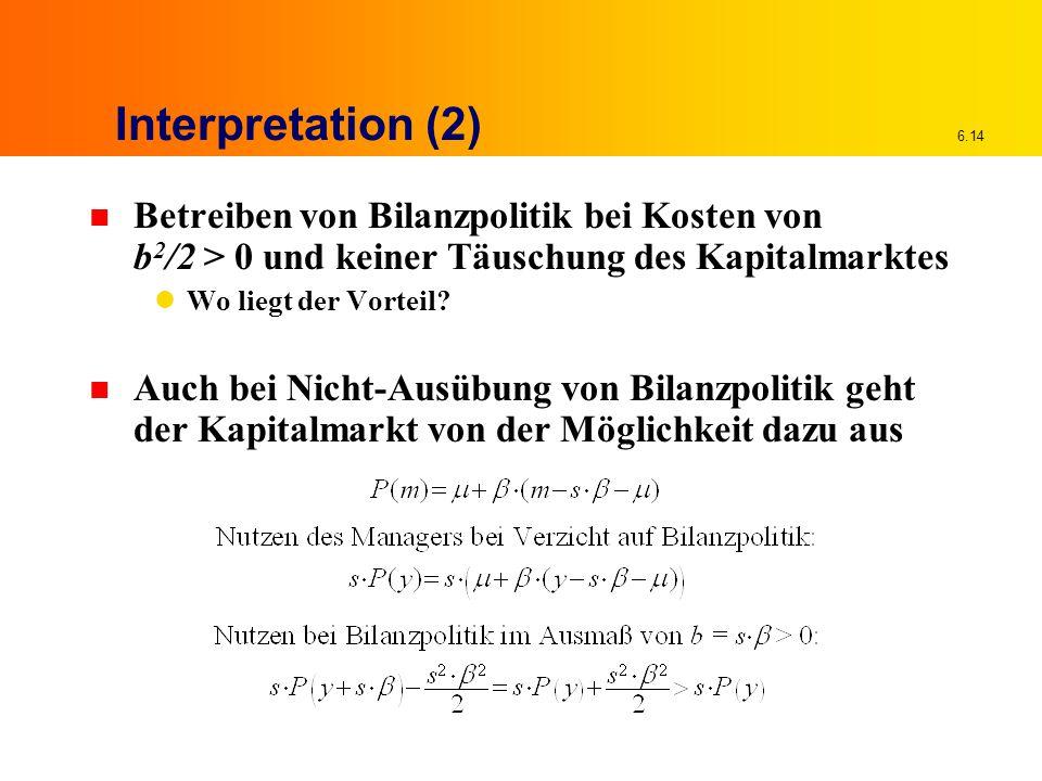 6.14 Interpretation (2) n Betreiben von Bilanzpolitik bei Kosten von b 2 /2 > 0 und keiner Täuschung des Kapitalmarktes Wo liegt der Vorteil? n Auch b
