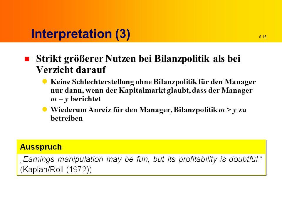 6.15 Interpretation (3) n Strikt größerer Nutzen bei Bilanzpolitik als bei Verzicht darauf Keine Schlechterstellung ohne Bilanzpolitik für den Manager nur dann, wenn der Kapitalmarkt glaubt, dass der Manager m = y berichtet Wiederum Anreiz für den Manager, Bilanzpolitik m > y zu betreiben