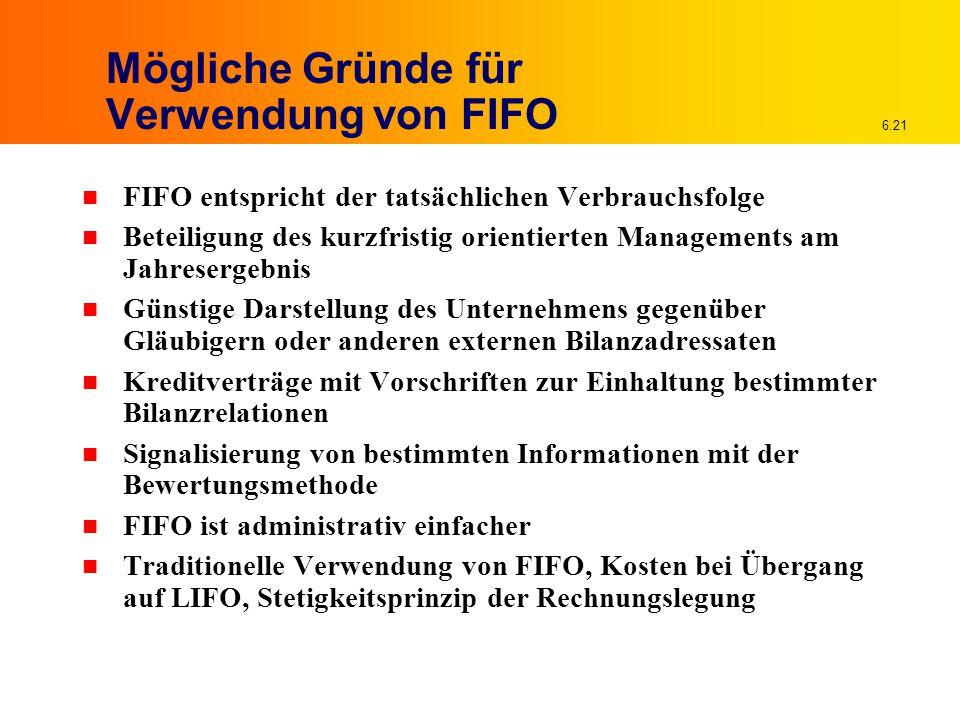 6.21 Mögliche Gründe für Verwendung von FIFO n FIFO entspricht der tatsächlichen Verbrauchsfolge n Beteiligung des kurzfristig orientierten Management