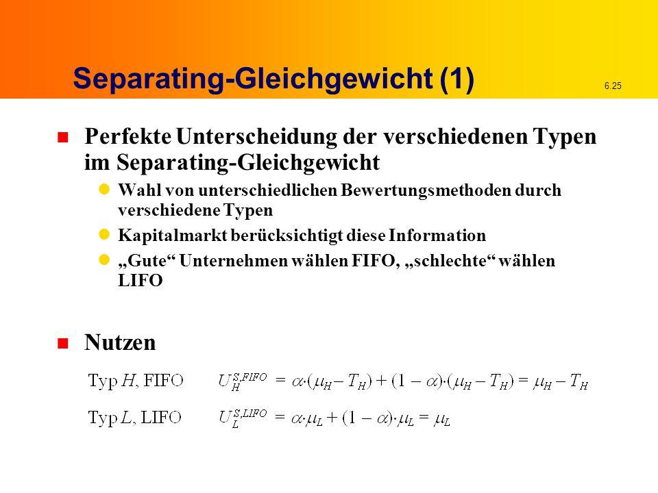 6.25 Separating-Gleichgewicht (1) n Perfekte Unterscheidung der verschiedenen Typen im Separating-Gleichgewicht Wahl von unterschiedlichen Bewertungsm