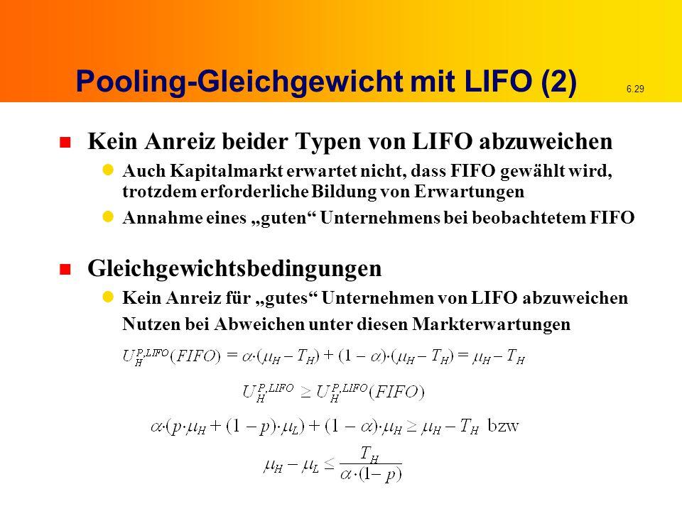 """6.29 Pooling-Gleichgewicht mit LIFO (2) n Kein Anreiz beider Typen von LIFO abzuweichen Auch Kapitalmarkt erwartet nicht, dass FIFO gewählt wird, trotzdem erforderliche Bildung von Erwartungen Annahme eines """"guten Unternehmens bei beobachtetem FIFO n Gleichgewichtsbedingungen Kein Anreiz für """"gutes Unternehmen von LIFO abzuweichen Nutzen bei Abweichen unter diesen Markterwartungen"""