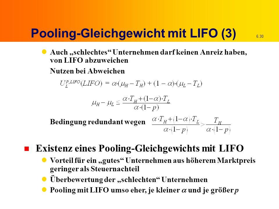"""6.30 Pooling-Gleichgewicht mit LIFO (3) Auch """"schlechtes Unternehmen darf keinen Anreiz haben, von LIFO abzuweichen Nutzen bei Abweichen Bedingung redundant wegen n Existenz eines Pooling-Gleichgewichts mit LIFO Vorteil für ein """"gutes Unternehmen aus höherem Marktpreis geringer als Steuernachteil Überbewertung der """"schlechten Unternehmen Pooling mit LIFO umso eher, je kleiner  und je größer p"""